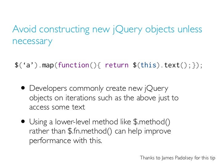 Avoid constructing new jQuery objects unlessnecessary$('a').map(function(){ return $(this).text();}); • Developers commonl...