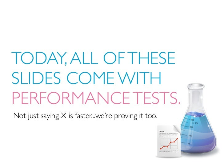 TODAY, ALL OF THESESLIDES COME WITHPERFORMANCE TESTS.Not just saying X is faster...we're proving it too.