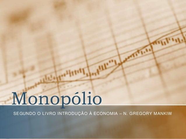 Monopólio SEGUNDO O LIVRO INTRODUÇÃO À ECONOMIA – N. GREGORY MANKIW