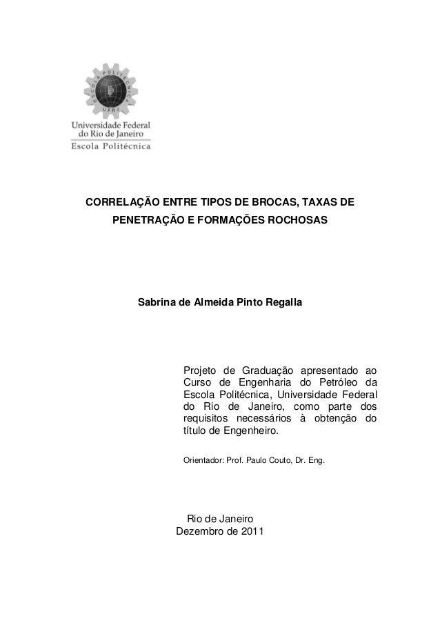 CORRELAÇÃO ENTRE TIPOS DE BROCAS, TAXAS DE PENETRAÇÃO E FORMAÇÕES ROCHOSAS Sabrina de Almeida Pinto Regalla Projeto de Gra...