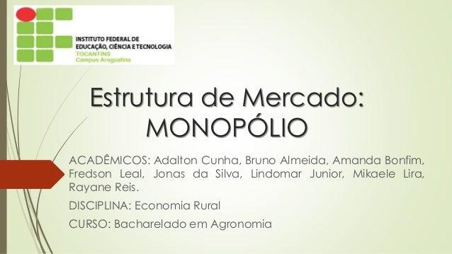 Estrutura de Mercado: MONOPÓLIO  ACADÊMICOS:AdaltonCunha,BrunoAlmeida,AmandaBonfim, FredsonLeal,JonasdaSilva,LindomarJunio...