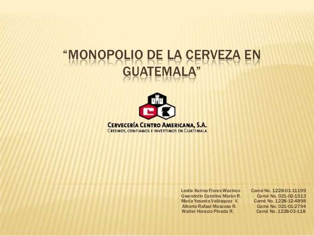 """""""MONOPOLIO DE LA CERVEZA EN GUATEMALA"""" Leslie Karina Flores Wocinco Carné No. 1228-01-11199 Gwendolin Carolina Morán R. Ca..."""