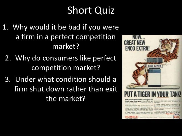 Short Quiz 1. Why would it be bad if you were a firm in a perfect competition market? 2. Why do consumers like perfect com...