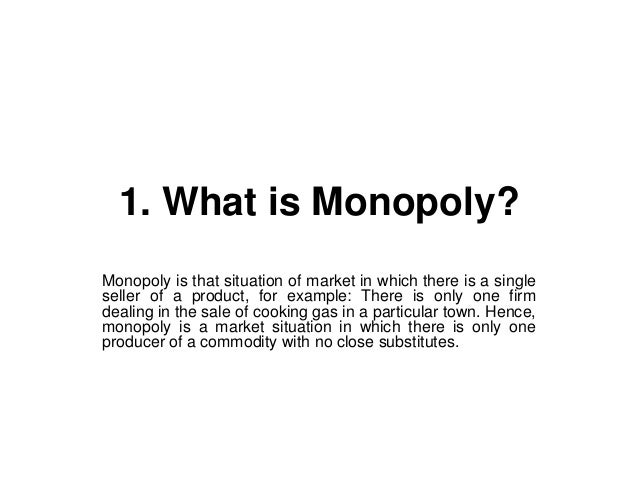 1. What is Monopoly?Monopoly is that situation of market in which there is a singleseller of a product, for example: There...