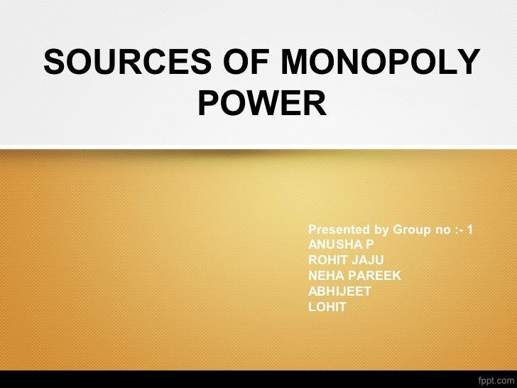 SOURCES OF MONOPOLY      POWER           Presented by Group no :- 1           ANUSHA P           ROHIT JAJU           NEHA...