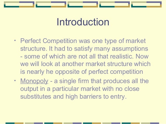 Introduction •  •  Perfect Competition was one type of market structure. It had to satisfy many assumptions - some of whic...