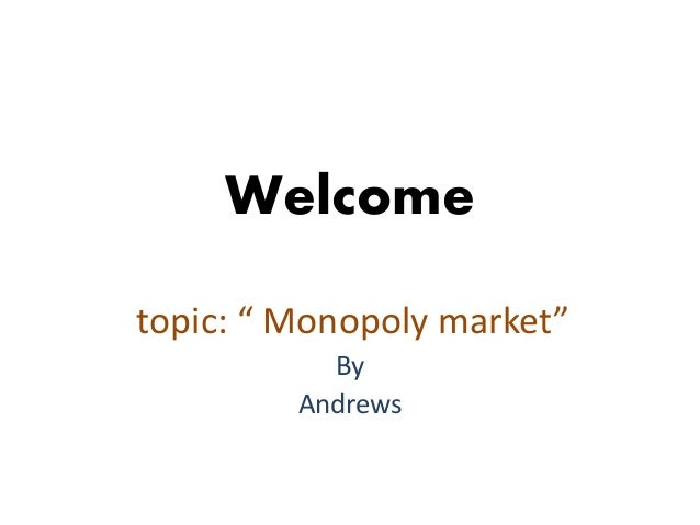 "Welcome topic: "" Monopoly market"" By Andrews"
