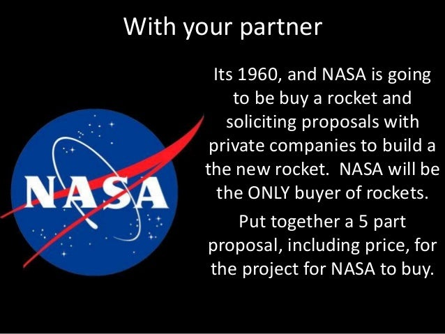 With your partner Its 1960, and NASA is going to be buy a rocket and soliciting proposals with private companies to build ...