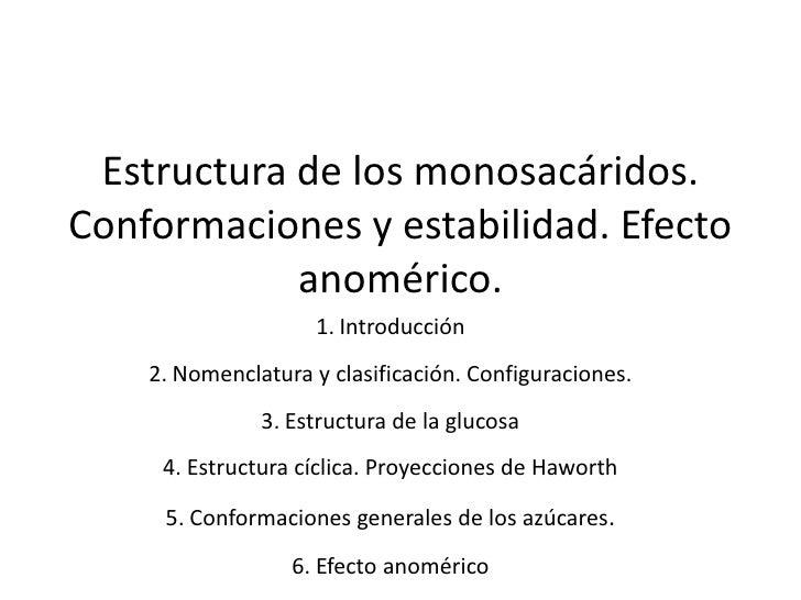 Estructura de los monosacáridos. Conformaciones y estabilidad. Efecto anomérico. <br />Introducción<br />Nomenclatura y cl...