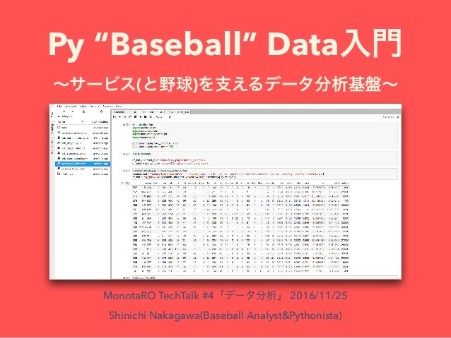 "Py ""Baseball"" Data ( ) MonotaRO TechTalk #4 2016/11/25 Shinichi Nakagawa(Baseball Analyst&Pythonista)"