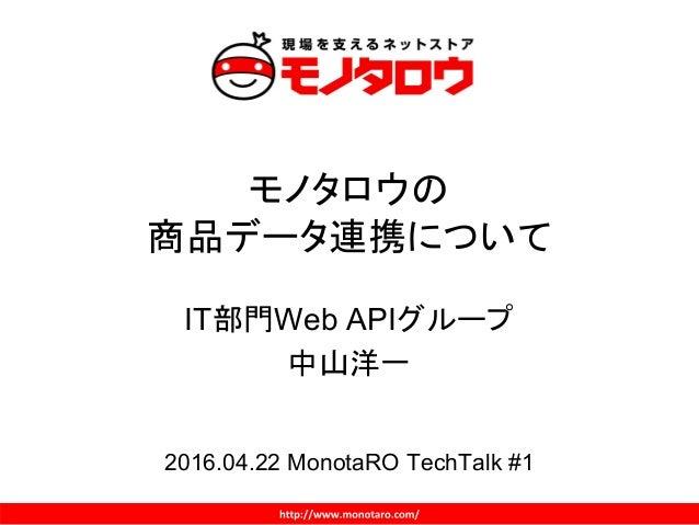 モノタロウの 商品データ連携について IT部門Web APIグループ 中山洋一 2016.04.22 MonotaRO TechTalk #1