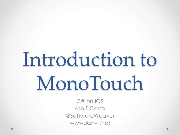 Introduction to  MonoTouch       C# on iOS      Ash DCosta    @SoftwareWeaver     www.Ashvil.net