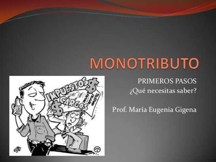 MONOTRIBUTO<br />PRIMEROS PASOS<br />¿Qué necesitas saber?<br />Prof. María Eugenia Gigena<br />