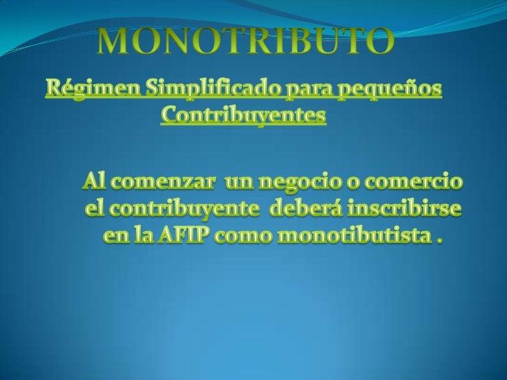 MONOTRIBUTO<br />Régimen Simplificado para pequeños Contribuyentes<br />Al comenzar  un negocio o comercio  el contribuyen...