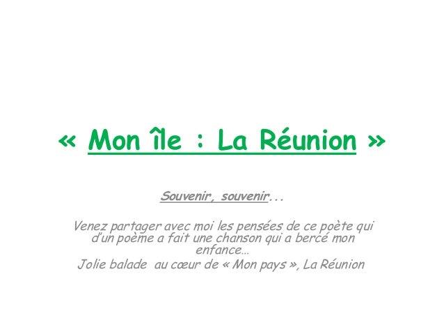 « Mon île : La Réunion »              Souvenir, souvenir...Venez partager avec moi les pensées de ce poète qui   d'un poèm...