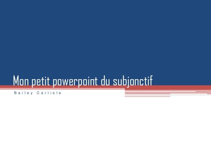 Mon petit powerpoint du subjonctifB a i l e y   C a r l i s l e