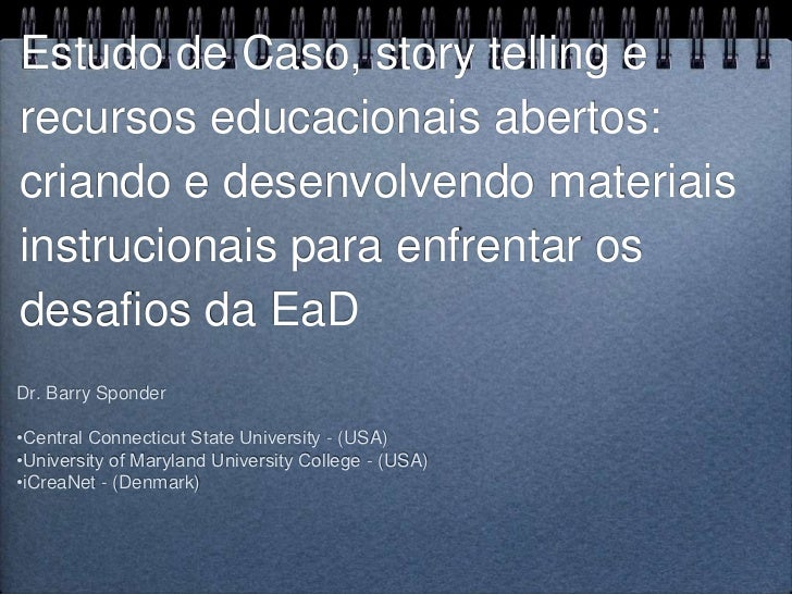 Estudo de Caso, story telling erecursos educacionais abertos:criando e desenvolvendo materiaisinstrucionais para enfrentar...