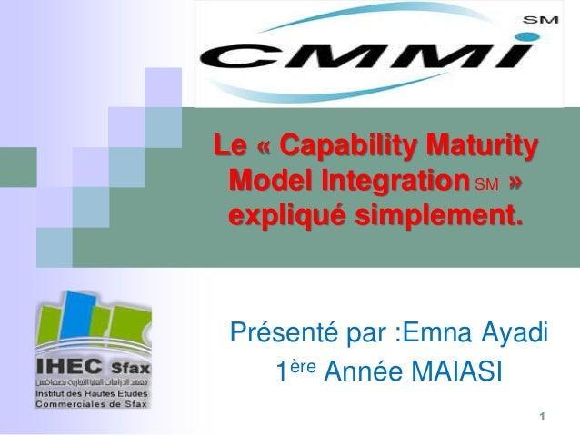 Présenté par :Emna Ayadi 1ère Année MAIASI Le « Capability Maturity Model Integration SM » expliqué simplement. 1