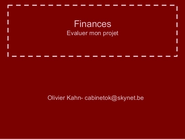 Finances  Evaluer mon projet  Olivier Kahn- cabinetok@skynet.be