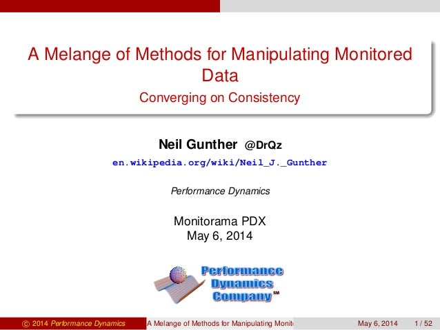 A Melange of Methods for Manipulating Monitored Data Converging on Consistency Neil Gunther @DrQz en.wikipedia.org/wiki/Ne...