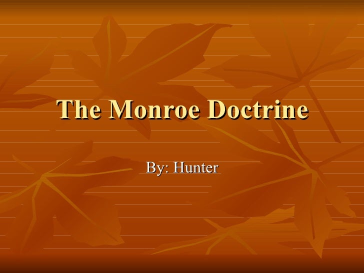 The Monroe Doctrine By: Hunter