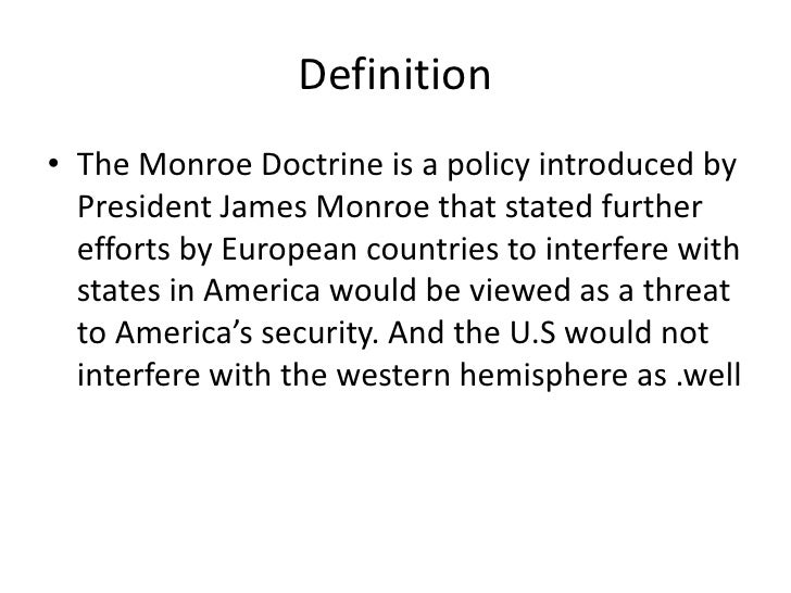 does the united states still follow the monroe doctrine policy In many ways, the doctrines of american foreign policy take their cue from the monroe doctrine, the seminal statement of national purpose articulated in 1823, this doctrine reflects the concerns and aspirations of a young country, bold enough to assert its power on the world stage.