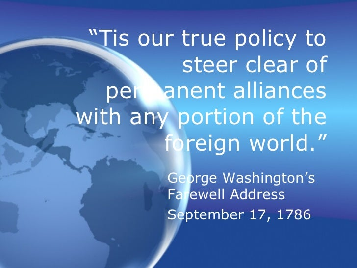 """"""" Tis our true policy to steer clear of permanent alliances with any portion of the foreign world."""" George Washington's Fa..."""