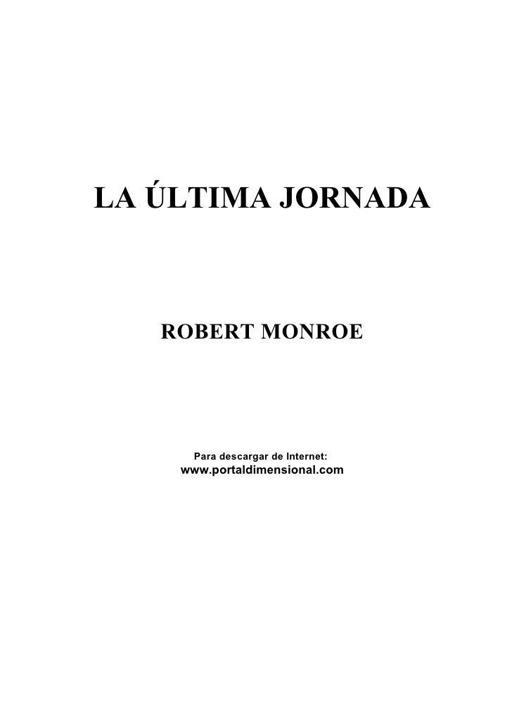 LA ÚLTIMA JORNADA       ROBERT MONROE           Para descargar de Internet:     www.portaldimensional.com