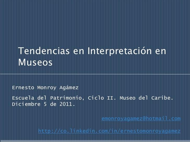 Tendencias en Interpretación en MuseosErnesto Monroy AgámezEscuela del Patrimonio, Ciclo II. Museo del Caribe.Diciembre 5 ...