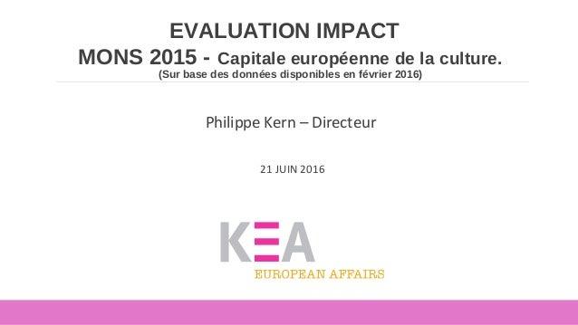 EVALUATION IMPACT MONS 2015 - Capitale européenne de la culture. (Sur base des données disponibles en février 2016) Philip...