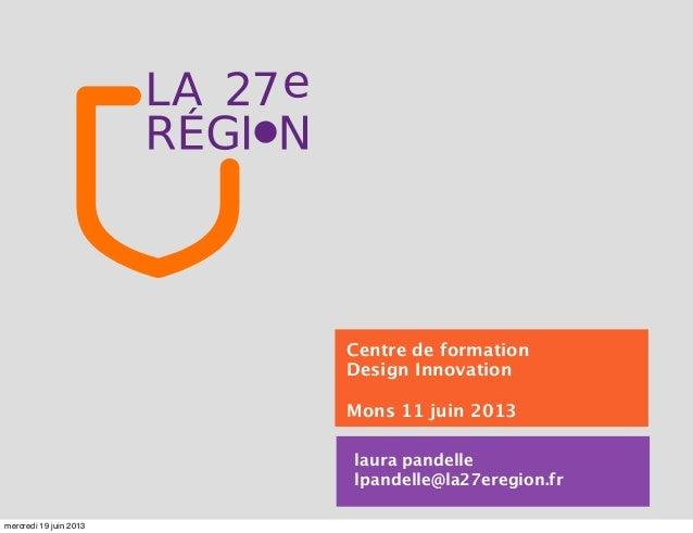 laura pandellelpandelle@la27eregion.frCentre de formationDesign InnovationMons 11 juin 2013mercredi 19 juin 2013