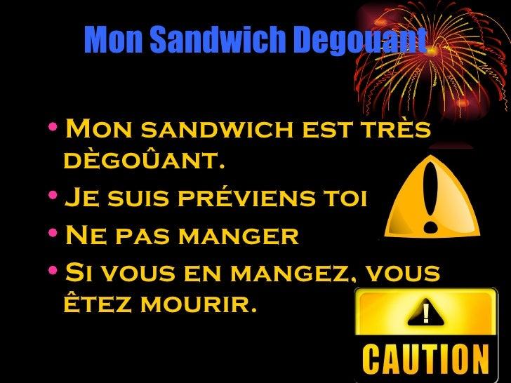 Mon Sandwich Degouant <ul><li>Mon sandwich est très dègoûant. </li></ul><ul><li>Je suis préviens toi </li></ul><ul><li>Ne ...