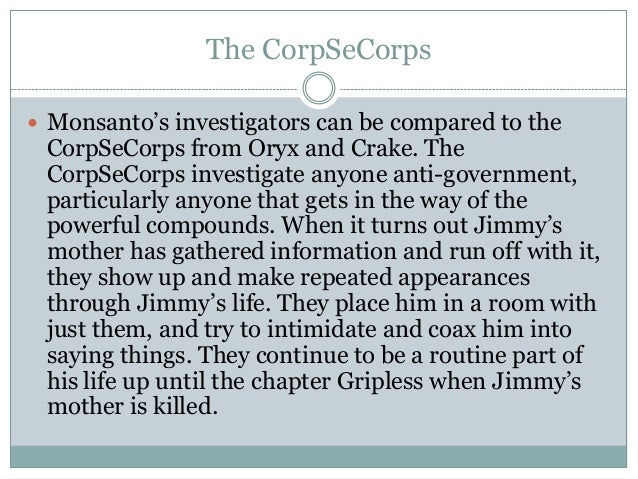The CorpSeCorps Monsanto's investigators can be compared to the CorpSeCorps from Oryx and Crake. The CorpSeCorps investig...