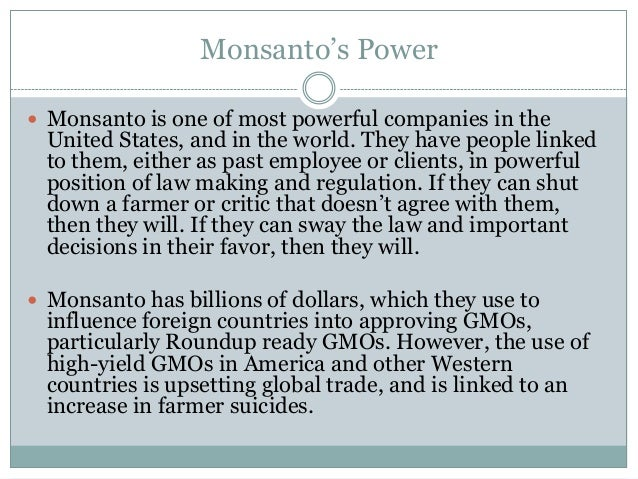 Monsanto's Power Monsanto is one of most powerful companies in the United States, and in the world. They have people link...