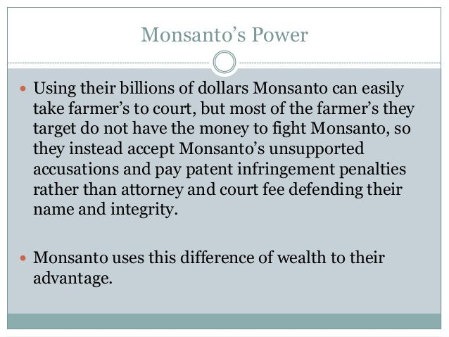 Monsanto's Power Using their billions of dollars Monsanto can easily take farmer's to court, but most of the farmer's the...