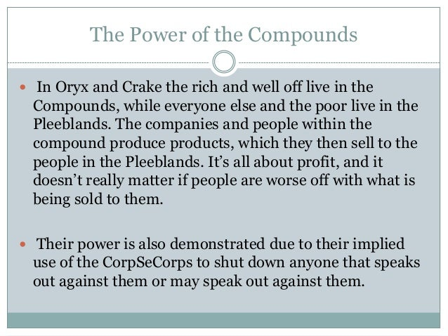 The Power of the Compounds In Oryx and Crake the rich and well off live in the  Compounds, while everyone else and the po...