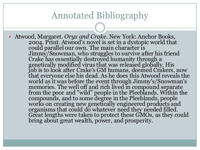 Annotated Bibliography Atwood, Margaret. Oryx and Crake. New York: Anchor Books,       2004. Print. Atwoods novel is set ...