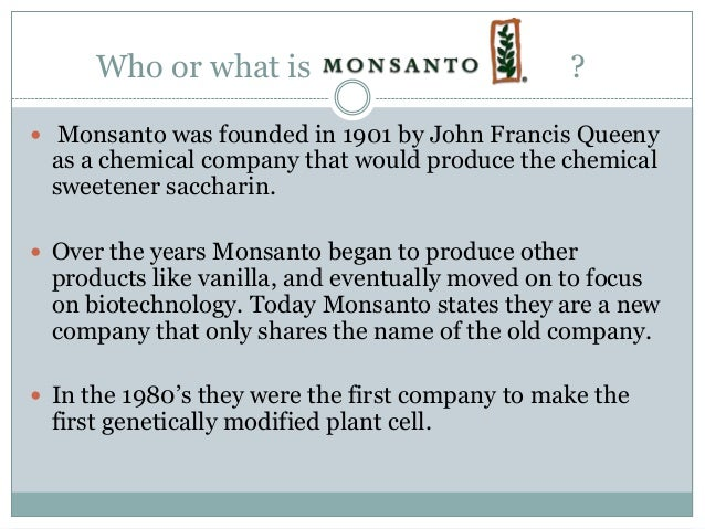 Who or what is                             ? Monsanto was founded in 1901 by John Francis Queeny as a chemical company th...