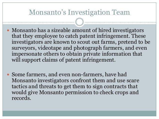 Monsanto's Investigation Team Monsanto has a sizeable amount of hired investigators that they employee to catch patent in...