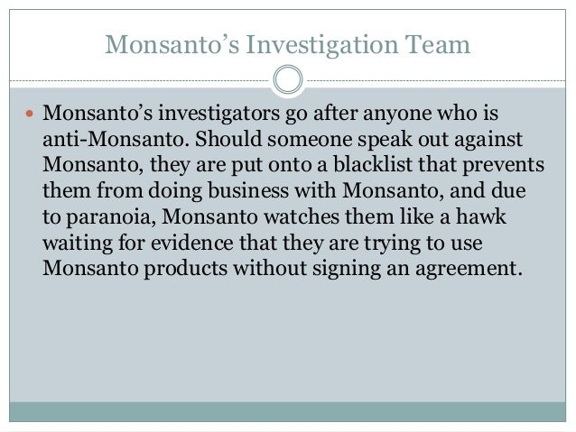 Monsanto's Investigation Team Monsanto's investigators go after anyone who is anti-Monsanto. Should someone speak out aga...