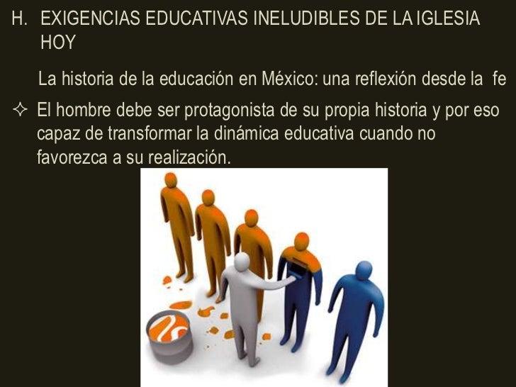 H. EXIGENCIAS EDUCATIVAS INELUDIBLES DE LA IGLESIA   HOY   La historia de la educación en México: una reflexión desde la f...