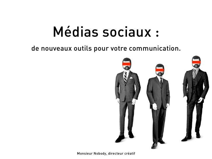 Médias sociaux : de nouveaux outils pour votre communication.                  Monsieur Nobody, directeur créatif
