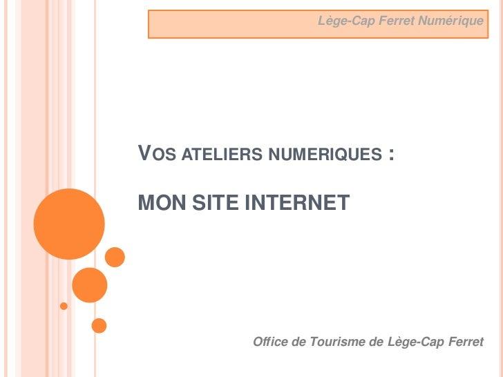 Lège-Cap Ferret NumériqueVOS ATELIERS NUMERIQUES :MON SITE INTERNET           Office de Tourisme de Lège-Cap Ferret