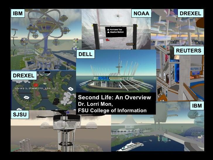 IBM IBM DELL SJSU DREXEL DREXEL REUTERS NOAA DELL Second Life: An Overview Dr. Lorri Mon, FSU College of Information