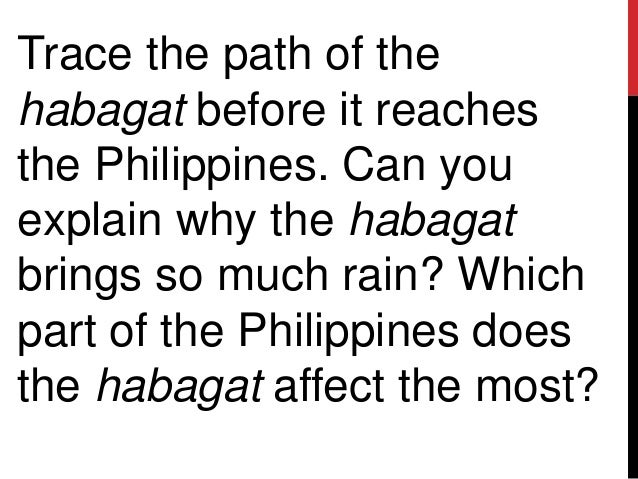 Trace the path of thehabagat before it reachesthe Philippines. Can youexplain why the habagatbrings so much rain? Whichpar...