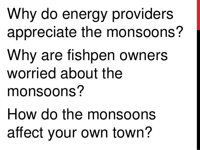 Why do energy providersappreciate the monsoons?Why are fishpen ownersworried about themonsoons?How do the monsoonsaffect y...