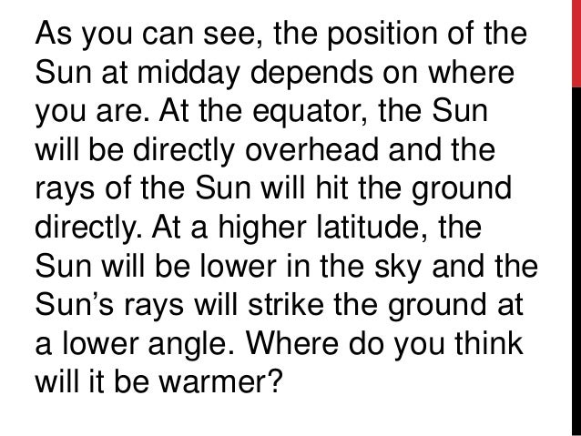 As you can see, the position of theSun at midday depends on whereyou are. At the equator, the Sunwill be directly overhead...