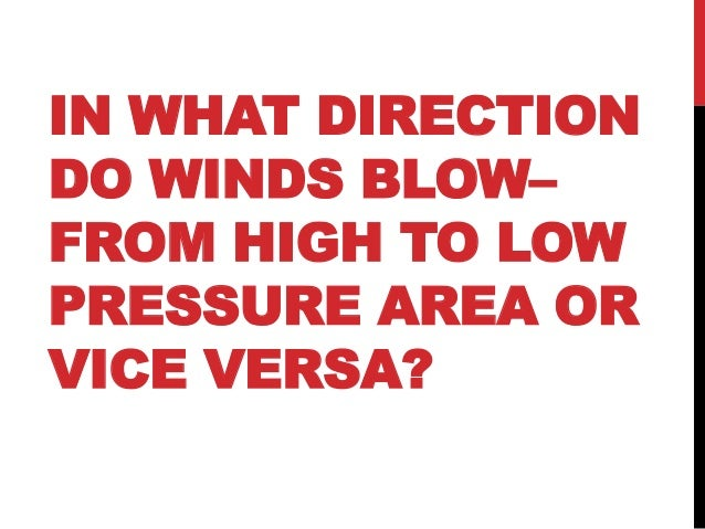 IN WHAT DIRECTIONDO WINDS BLOW–FROM HIGH TO LOWPRESSURE AREA ORVICE VERSA?
