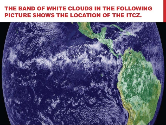 THE BAND OF WHITE CLOUDS IN THE FOLLOWINGPICTURE SHOWS THE LOCATION OF THE ITCZ.