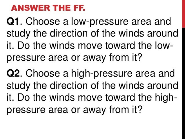 ANSWER THE FF.Q1. Choose a low-pressure area andstudy the direction of the winds aroundit. Do the winds move toward the lo...